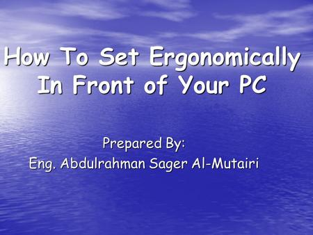 How To Set Ergonomically In Front of Your PC Prepared By: Eng. Abdulrahman Sager Al-Mutairi.