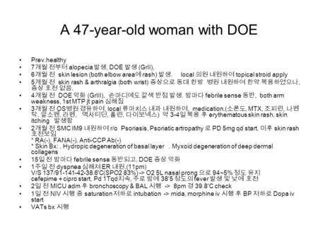 A 47-year-old woman with DOE Prev.healthy 7 개월 전부터 alopecia 발생, DOE 발생 (GrII), 6 개월 전 skin lesion (both elbow area 에 rash) 발생. local 의원 내원하여 topical stroid.