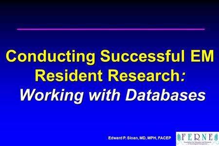 Edward P. Sloan, MD, MPH, FACEP Conducting Successful EM Resident Research: Working with Databases.