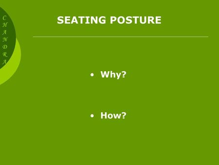 SEATING POSTURE CHANDRACHANDRA Why? How? Poor Seating Posture Results in Back pain Neck discomfort Shoulder, Arm, Hand and Wrist discomfort Leg and Foot.