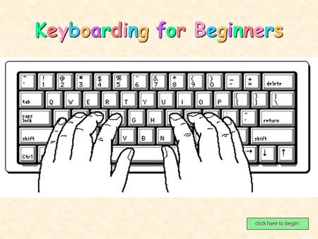 Keyboarding for BeginnersKeyboarding for BeginnersKeyboarding for BeginnersKeyboarding for Beginners click here to begin click here to begin.