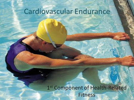 Cardiovascular Endurance 1 st Component of Health-Related Fitness.