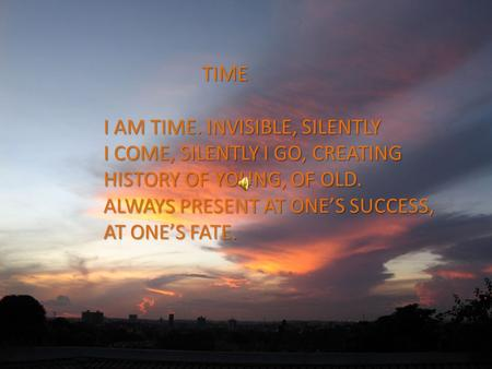 TIME I AM TIME. INVISIBLE, SILENTLY I COME, SILENTLY I GO, CREATING HISTORY OF YOUNG, OF OLD. ALWAYS PRESENT AT ONE'S SUCCESS, AT ONE'S FATE.