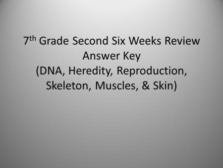 7 th Grade Second Six Weeks Review Answer Key (DNA, Heredity, Reproduction, Skeleton, Muscles, & Skin)