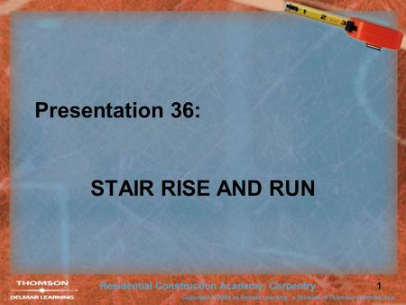 1 Presentation 36: STAIR RISE AND RUN. 2 Rise and Run Stairs have a rise and run. Unit Rise Unit Run Total Run Unit Rise Unit Run Unit Rise Unit Run Total.