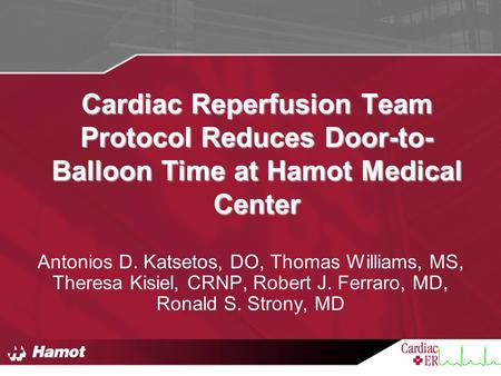 Cardiac Reperfusion Team Protocol Reduces Door-to-Balloon Time at Hamot Medical Center Antonios D. Katsetos, DO, Thomas Williams, MS, Theresa Kisiel, CRNP,