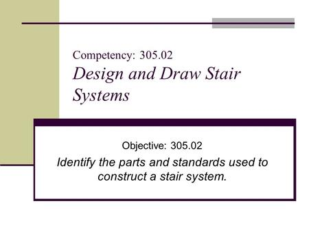 Competency: 305.02 Design and Draw Stair Systems Objective: 305.02 Identify the parts and standards used to construct a stair system.