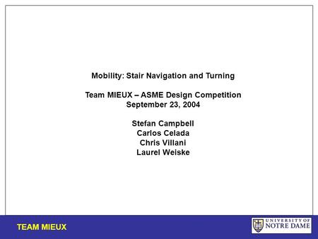 Mobility: Stair Navigation and Turning Team MIEUX – ASME Design Competition September 23, 2004 Stefan Campbell Carlos Celada Chris Villani Laurel Weiske.