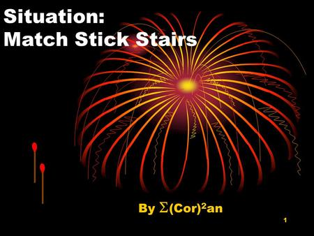 1 Situation: Match Stick Stairs By  (Cor) 2 an. 2 A Square Match Stick Unit Suppose a square match stick unit is defined to be a square with one match.