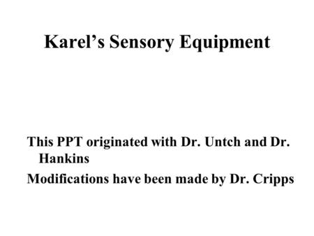 Karel's Sensory Equipment This PPT originated with Dr. Untch and Dr. Hankins Modifications have been made by Dr. Cripps.