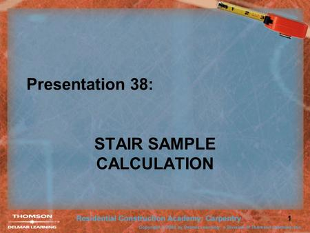 1 Presentation 38: STAIR SAMPLE CALCULATION. 2 Sample Stair Calculation 8′-0″ 11 ¼″ Given: –Upper Const. = 11 ¼″ –Floor to ceiling = 8′-0″ –Headroom =