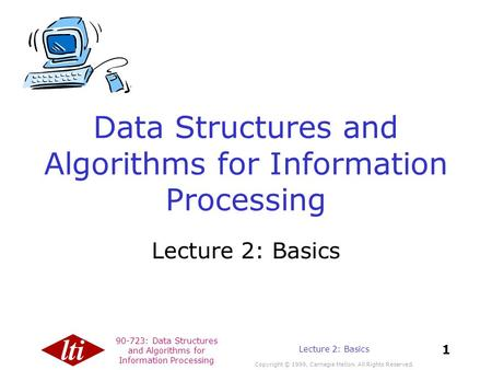 90-723: Data Structures and Algorithms for Information Processing Copyright © 1999, Carnegie Mellon. All Rights Reserved. 1 Lecture 2: Basics Data Structures.