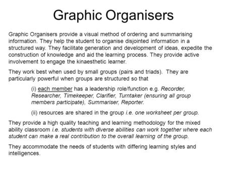 Graphic Organisers Graphic Organisers provide a visual method of ordering and summarising information. They help the student to organise disjointed information.