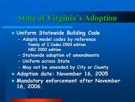 State of Virginia's Adoption Uniform Statewide Building Code –Adopts model codes by reference Family of I Codes 2003 edition NEC 2002 edition –Statewide.