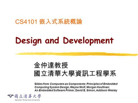 CS4101 嵌入式系統概論 Design and Development 金仲達教授 國立清華大學資訊工程學系 Slides from Computers as Components: Principles of Embedded Computing System Design, Wayne Wolf,