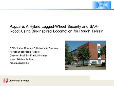 Asguard: A Hybrid Legged-Wheel Security and SAR- Robot Using Bio-Inspired Locomotion for Rough Terrain DFKI- Labor Bremen & Universität Bremen Forschungsgruppe.