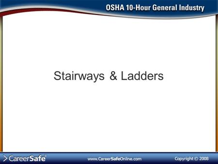 Copyright © 2008 www.CareerSafeOnline.com Stairways & Ladders.