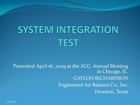 Presented April 16, 2009 at the ACG Annual Meeting in Chicago, IL. GAYLON RICHARDSON Engineered Air Balance Co., Inc. Houston, Texas 5/7/20151.