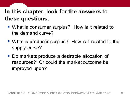 0 CHAPTER 7 CONSUMERS, PRODUCERS, EFFICIENCY OF MARKETS In this chapter, look for the answers to these questions:  What is consumer surplus? How is it.