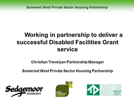 Somerset West Private Sector Housing Partnership Working in partnership to deliver a successful Disabled Facilities Grant service Christian Trevelyan Partnership.