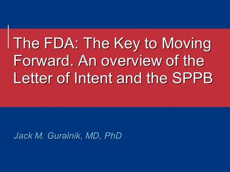 The FDA: The Key to Moving Forward. An overview of the Letter of Intent and the SPPB Jack M. Guralnik, MD, PhD.