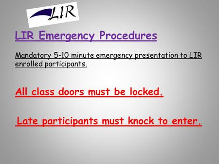 LIR Emergency Procedures Mandatory 5-10 minute emergency presentation to LIR enrolled participants. All class doors must be locked. Late participants must.