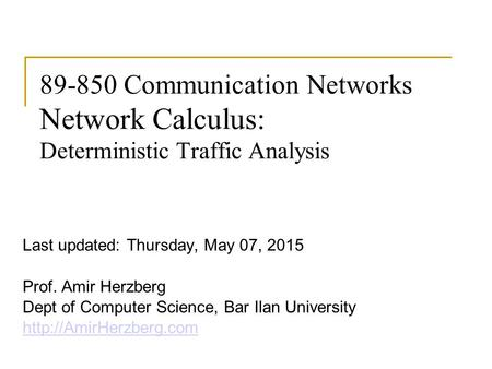 89-850 Communication Networks Network Calculus: Deterministic Traffic Analysis Last updated: Thursday, May 07, 2015 Prof. Amir Herzberg Dept of Computer.