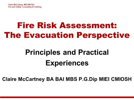 Claire McCartney MIEI MIOSH Fire and Safety Consulting & Training Fire Risk Assessment: The Evacuation Perspective Principles and Practical Experiences.
