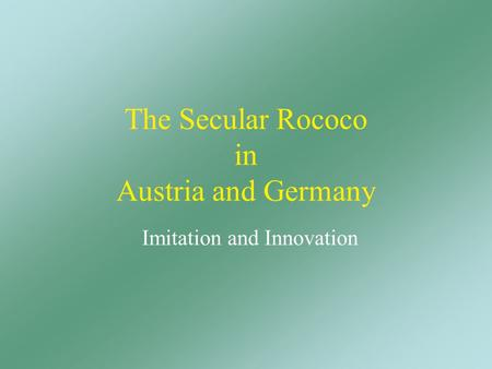 The Secular Rococo in Austria and Germany Imitation and Innovation.