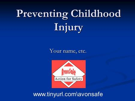 Preventing Childhood Injury Your name, etc. www.tinyurl.com\avonsafe.