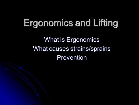 Ergonomics and Lifting What is Ergonomics What causes strains/sprains Prevention.