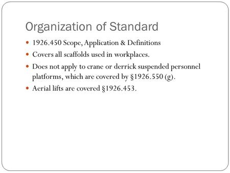 Organization of Standard 1926.450 Scope, Application & Definitions Covers all scaffolds used in workplaces. Does not apply to crane or derrick suspended.