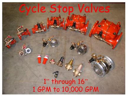 "Cycle Stop Valves 1"" through 16"" 1 GPM to 10,000 GPM."