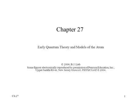 Ch 27 1 Chapter 27 Early Quantum Theory and Models of the Atom © 2006, B.J. Lieb Some figures electronically reproduced by permission of Pearson Education,