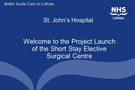 Better Acute Care in Lothian St. John's Hospital Welcome to the Project Launch of the Short Stay Elective Surgical Centre.