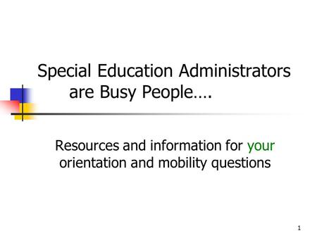 1 Special Education Administrators are Busy People…. Resources and information for your orientation and mobility questions.