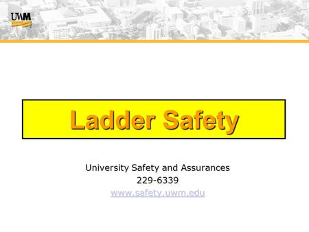 Ladder Safety University Safety and Assurances 229-6339 www.safety.uwm.edu.