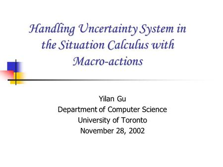 Handling Uncertainty System in the Situation Calculus with Macro-actions Yilan Gu Department of Computer Science University of Toronto November 28, 2002.