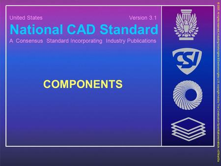 United States Version 3.1 National CAD Standard A Consensus Standard Incorporating Industry Publications COMPONENTS © 2005. All rights reserved, including.