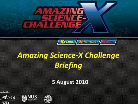 Amazing Science-X Challenge Briefing 5 August 2010 Amazing Science-X Challenge Briefing 5 August 2010.