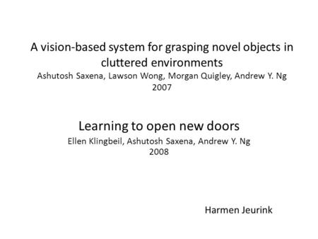 A vision-based system for grasping novel objects in cluttered environments Ashutosh Saxena, Lawson Wong, Morgan Quigley, Andrew Y. Ng 2007 Learning to.