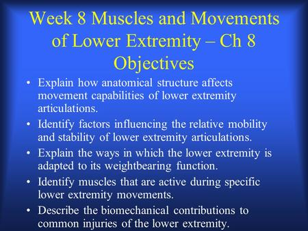 Week 8 Muscles and Movements of Lower Extremity – Ch 8 Objectives Explain how anatomical structure affects movement capabilities of lower extremity articulations.