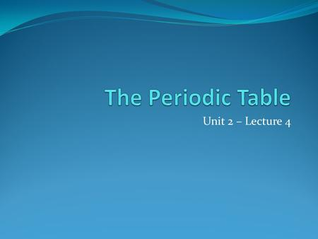 The Periodic Table Unit 2 – Lecture 4.