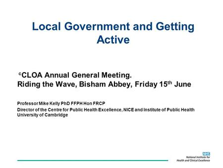 C CLOA Annual General Meeting. Riding the Wave, Bisham Abbey, Friday 15 th June Professor Mike Kelly PhD FFPH Hon FRCP Director of the Centre for Public.