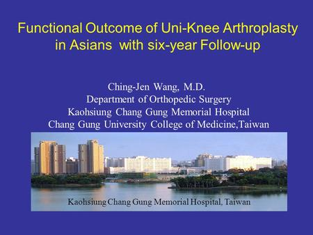 Functional Outcome of Uni-Knee Arthroplasty in Asians with six-year Follow-up Ching-Jen Wang, M.D. Department of Orthopedic Surgery Kaohsiung Chang Gung.