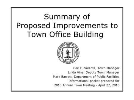 Summary of Proposed Improvements to Town Office Building Carl F. Valente, Town Manager Linda Vine, Deputy Town Manager Mark Barrett, Department of Public.