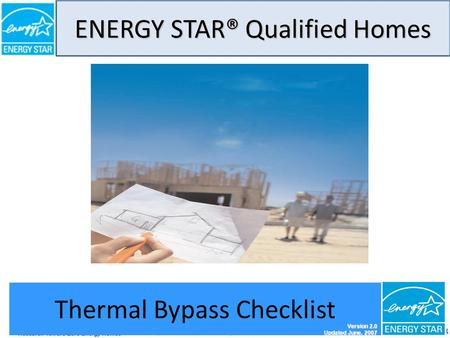 ENERGY STAR® Qualified Homes THERMAL BYPASS CHECKLIST GUIDE 1 Thermal Bypass Checklist Version 2.0 Updated June, 2007.