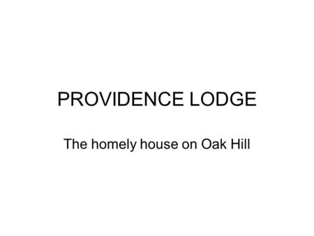 PROVIDENCE LODGE The homely house on Oak Hill. Welcome to Providence Lodge.