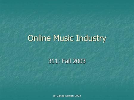 (c) Jakob Iversen, 2003 Online Music Industry 311: Fall 2003.