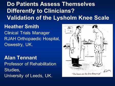 Do Patients Assess Themselves Differently to Clinicians? Validation of the Lysholm Knee Scale Heather Smith Clinical Trials Manager RJAH Orthopaedic Hospital,